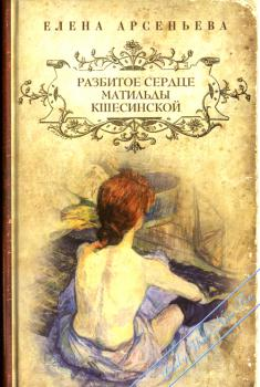 Разбитое сердце Матильды Кшесинской. Арсеньева Елена