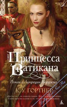 Принцесса Ватикана. Роман о Лукреции Борджиа. Гортнер К. У.
