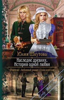 Наследие древних. История одной любви. Шкутова Юлия